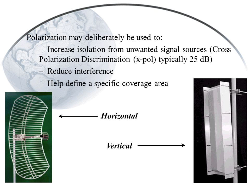 Polarization may deliberately be used to: – Increase isolation from unwanted signal sources (Cross Polarization Discrimination (x-pol) typically 25 dB