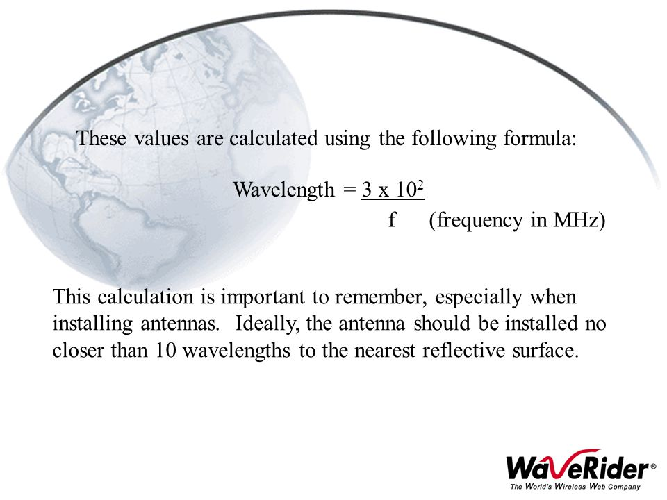 These values are calculated using the following formula: Wavelength = 3 x 10 2 f (frequency in MHz) This calculation is important to remember, especia