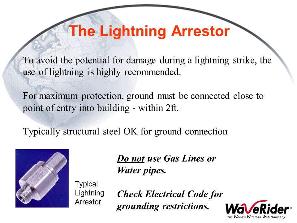 The Lightning Arrestor To avoid the potential for damage during a lightning strike, the use of lightning is highly recommended. For maximum protection