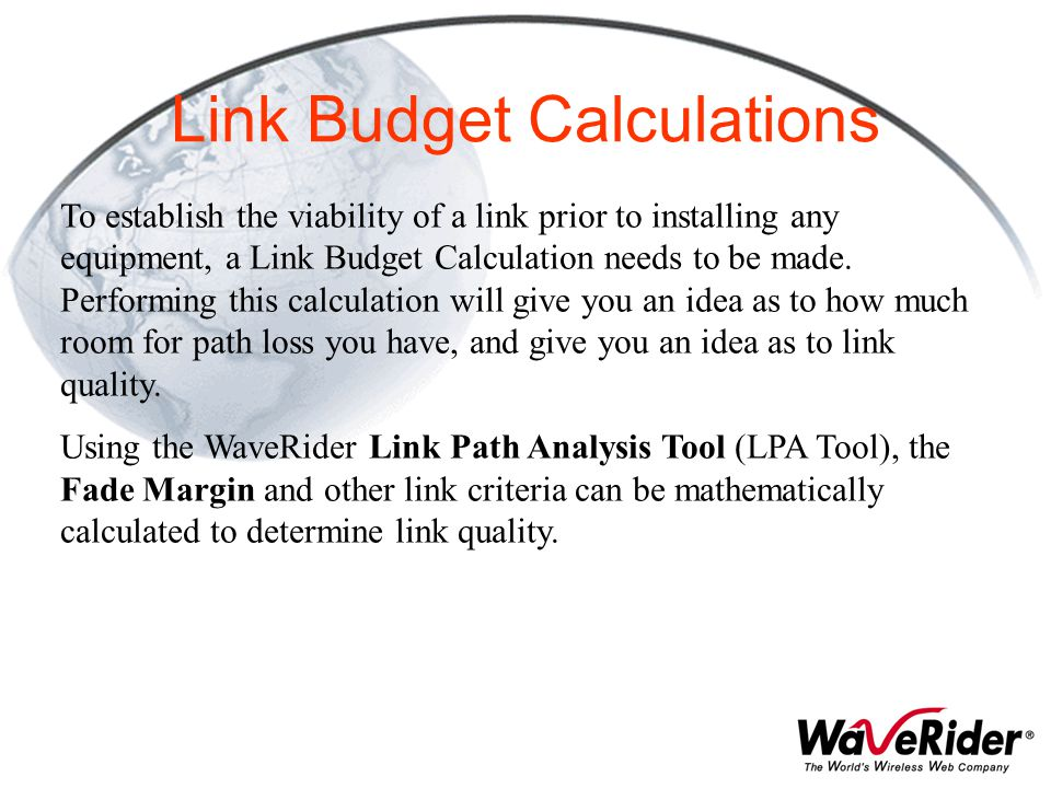 Link Budget Calculations To establish the viability of a link prior to installing any equipment, a Link Budget Calculation needs to be made. Performin