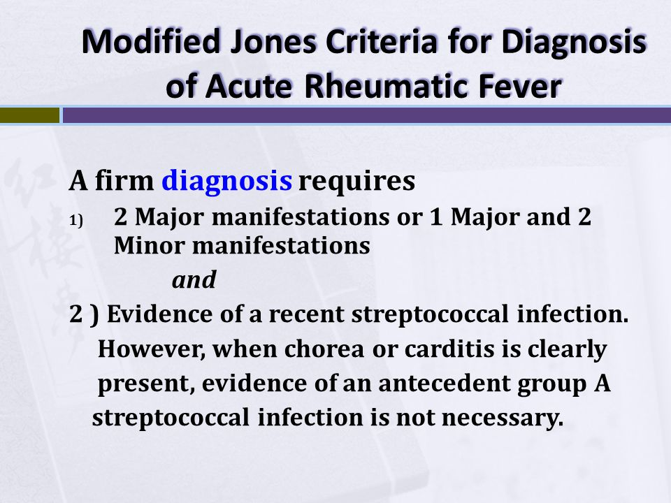 Modified Jones Criteria for Diagnosis of Acute Rheumatic Fever A firm diagnosis requires 1) 2 Major manifestations or 1 Major and 2 Minor manifestatio