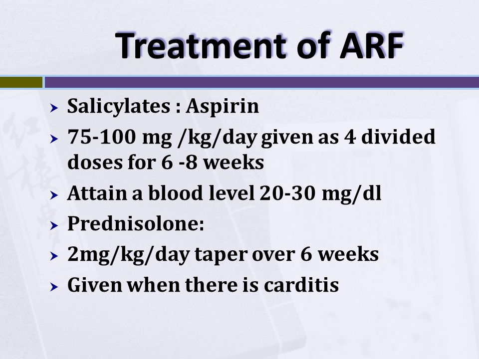 Treatment of ARF  Salicylates : Aspirin  75-100 mg /kg/day given as 4 divided doses for 6 -8 weeks  Attain a blood level 20-30 mg/dl  Prednisolone