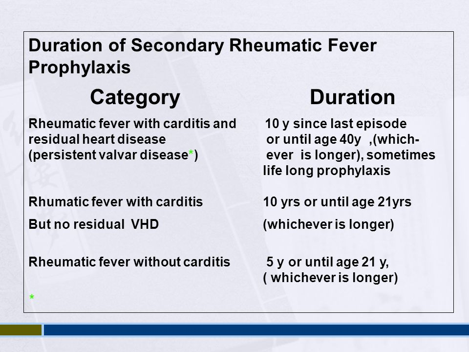 Duration of Secondary Rheumatic Fever Prophylaxis CategoryDuration Rheumatic fever with carditis and 10 y since last episode residual heart disease or
