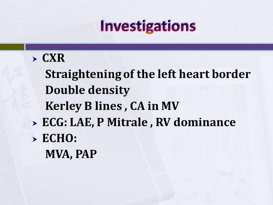  CXR Straightening of the left heart border Double density Kerley B lines, CA in MV  ECG: LAE, P Mitrale, RV dominance  ECHO: MVA, PAP
