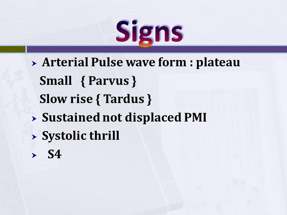  Arterial Pulse wave form : plateau Small { Parvus } Slow rise { Tardus }  Sustained not displaced PMI  Systolic thrill  S4