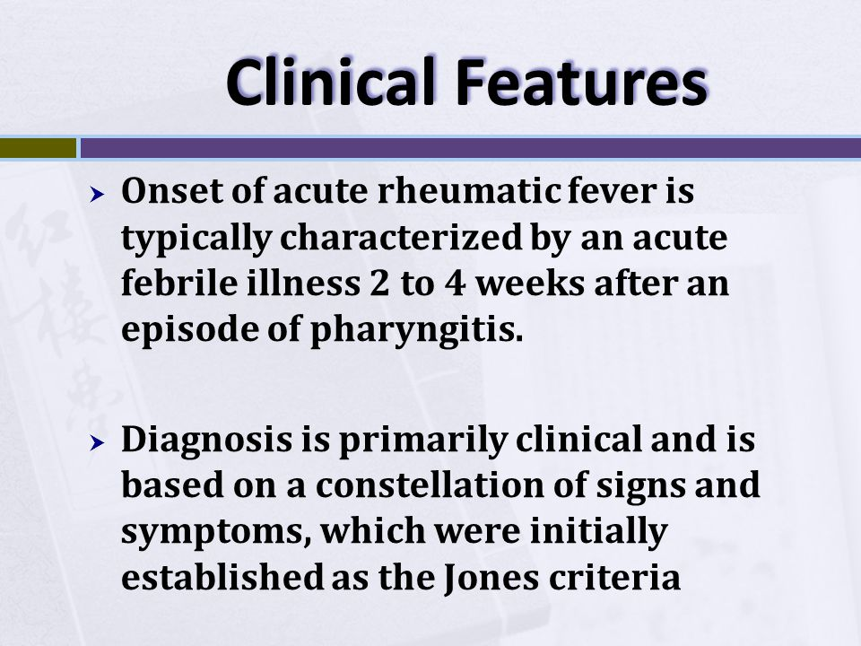 Clinical Features  Onset of acute rheumatic fever is typically characterized by an acute febrile illness 2 to 4 weeks after an episode of pharyngitis