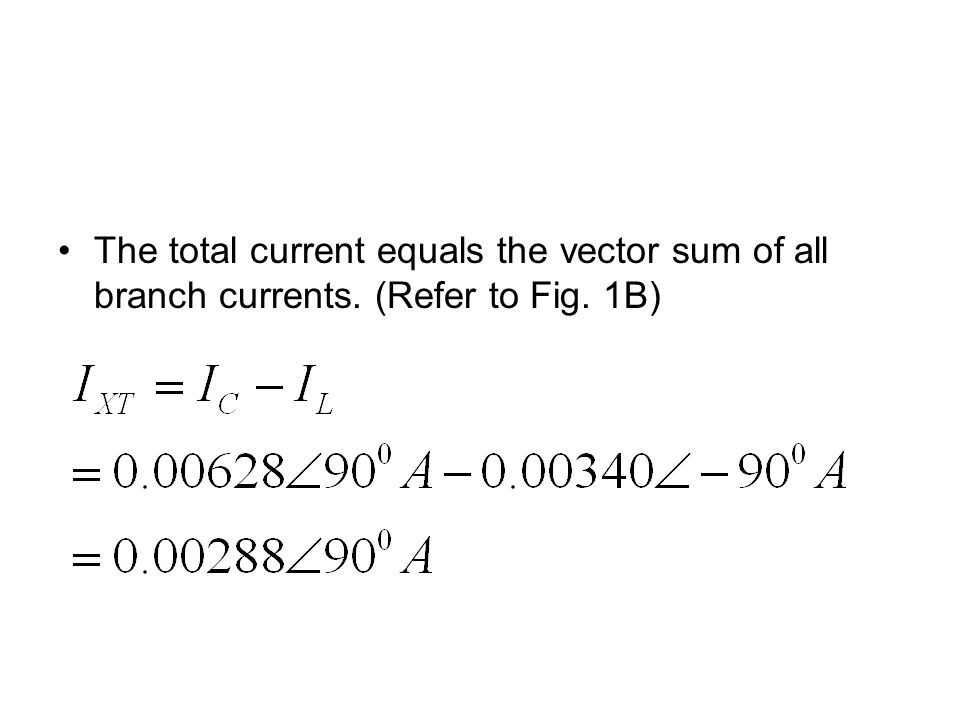 The total current equals the vector sum of all branch currents. (Refer to Fig. 1B)