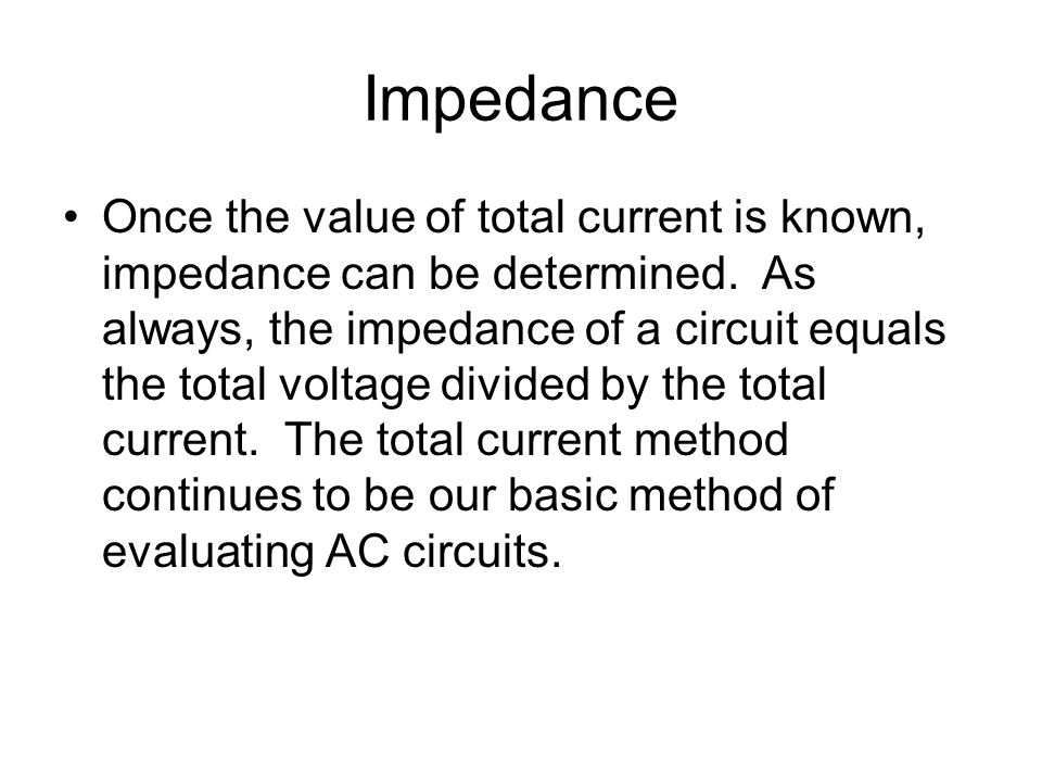 Impedance Once the value of total current is known, impedance can be determined. As always, the impedance of a circuit equals the total voltage divide