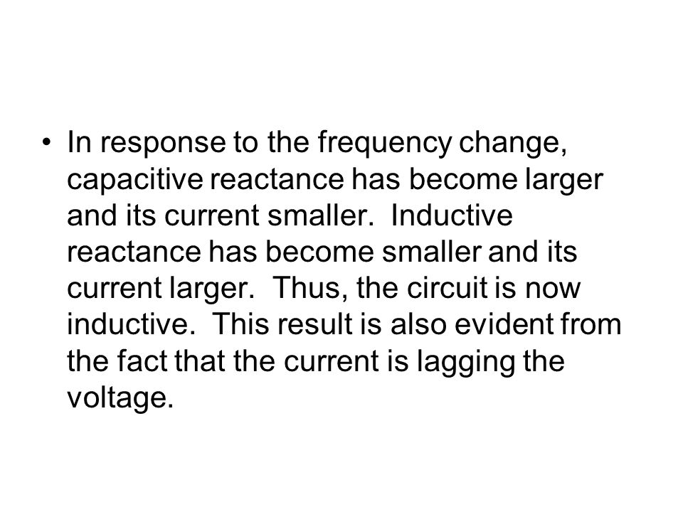 In response to the frequency change, capacitive reactance has become larger and its current smaller. Inductive reactance has become smaller and its cu