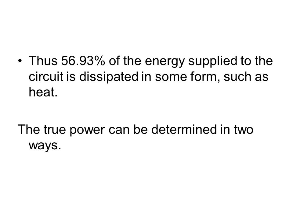 Thus 56.93% of the energy supplied to the circuit is dissipated in some form, such as heat. The true power can be determined in two ways.