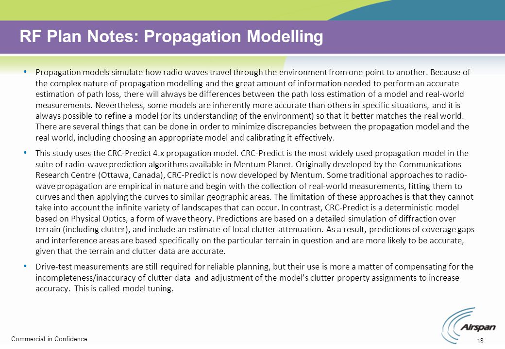 18 Commercial in Confidence RF Plan Notes: Propagation Modelling Propagation models simulate how radio waves travel through the environment from one point to another.