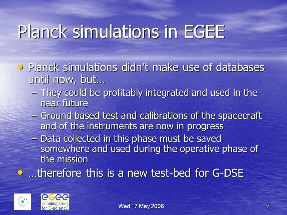 Wed 17 May 2006 7 Planck simulations in EGEE Planck simulations didn't make use of databases until now, but… Planck simulations didn't make use of dat