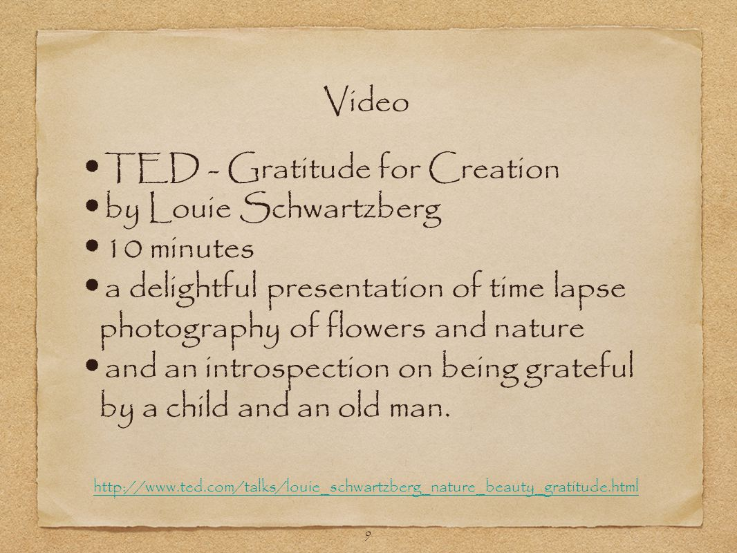 9 TED - Gratitude for Creation by Louie Schwartzberg 10 minutes a delightful presentation of time lapse photography of flowers and nature and an introspection on being grateful by a child and an old man.