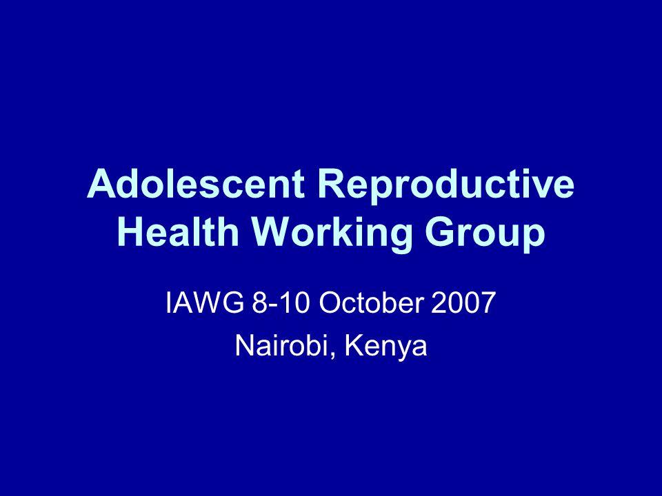 Adolescent Reproductive Health Working Group IAWG 8-10 October 2007 Nairobi, Kenya