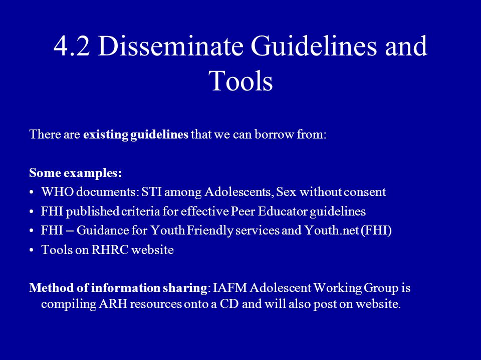 4.2 Disseminate Guidelines and Tools There are existing guidelines that we can borrow from: Some examples: WHO documents: STI among Adolescents, Sex without consent FHI published criteria for effective Peer Educator guidelines FHI – Guidance for Youth Friendly services and Youth.net (FHI) Tools on RHRC website Method of information sharing: IAFM Adolescent Working Group is compiling ARH resources onto a CD and will also post on website.