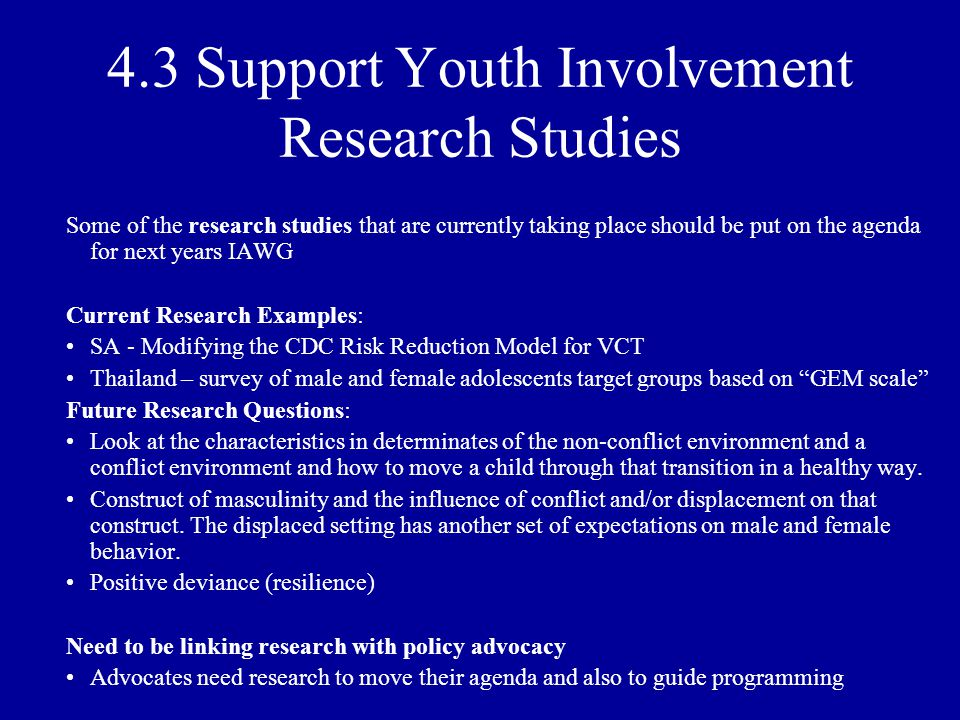 4.3 Support Youth Involvement Research Studies Some of the research studies that are currently taking place should be put on the agenda for next years IAWG Current Research Examples: SA - Modifying the CDC Risk Reduction Model for VCT Thailand – survey of male and female adolescents target groups based on GEM scale Future Research Questions: Look at the characteristics in determinates of the non-conflict environment and a conflict environment and how to move a child through that transition in a healthy way.