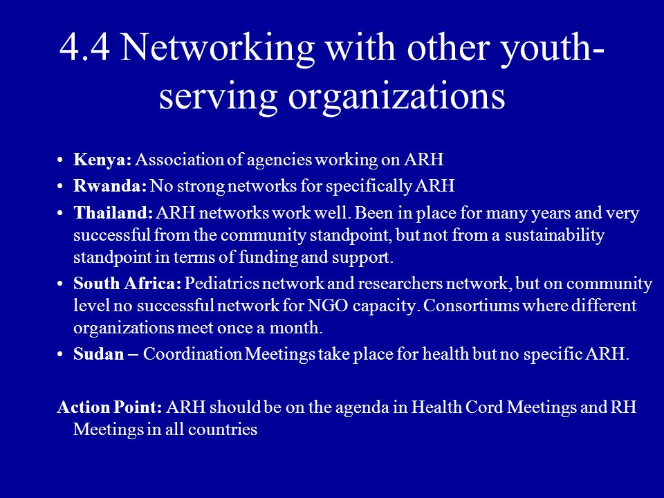 4.4 Networking with other youth- serving organizations Kenya: Association of agencies working on ARH Rwanda: No strong networks for specifically ARH Thailand: ARH networks work well.