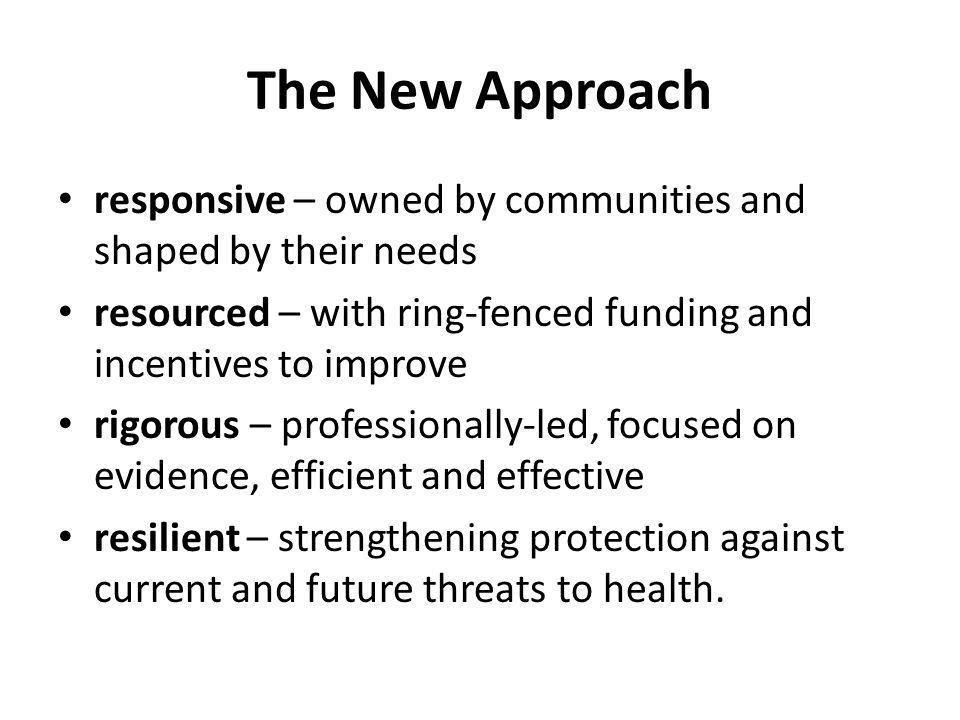 The New Approach responsive – owned by communities and shaped by their needs resourced – with ring-fenced funding and incentives to improve rigorous –
