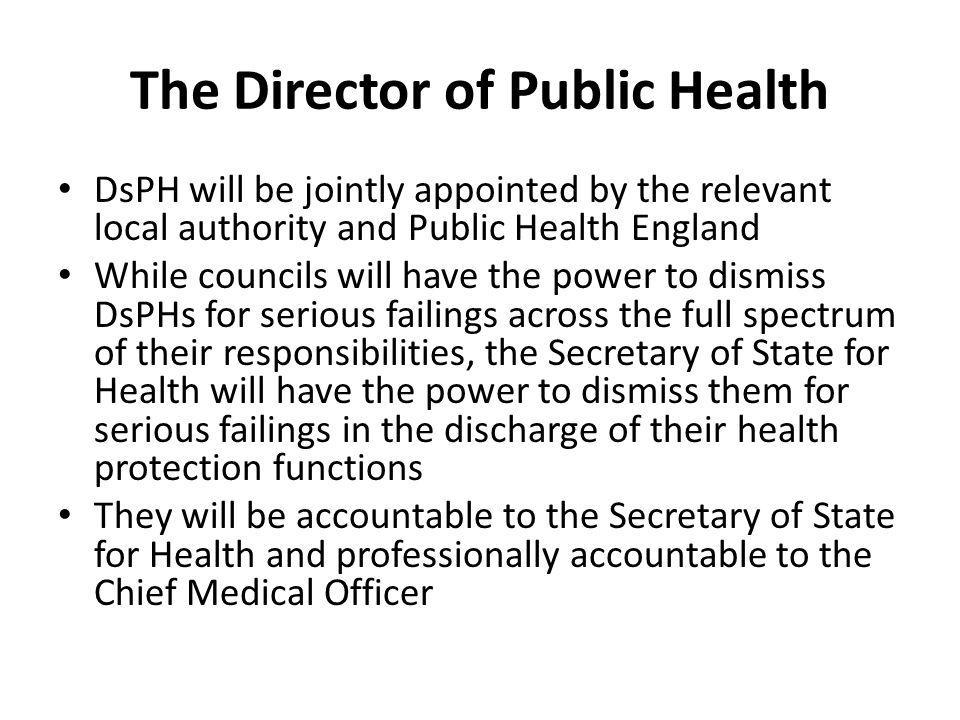 The Director of Public Health DsPH will be jointly appointed by the relevant local authority and Public Health England While councils will have the po