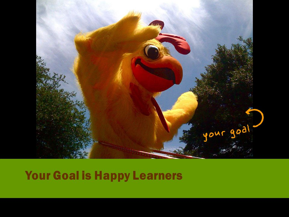 Your Goal is Happy Learners