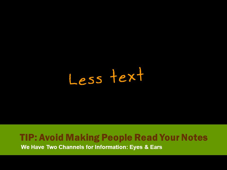 We Have Two Channels for Information: Eyes & Ears TIP: Avoid Making People Read Your Notes