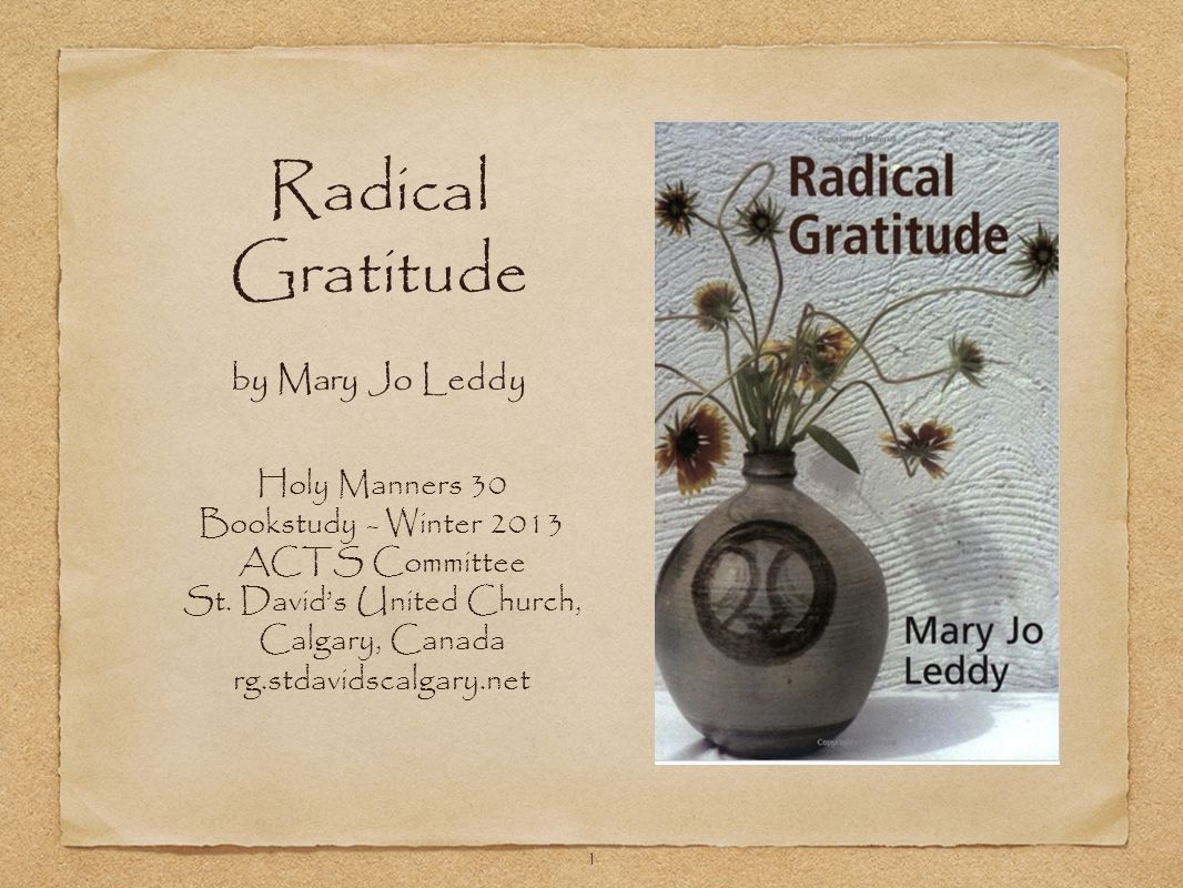 1 Radical Gratitude by Mary Jo Leddy Holy Manners 30 Bookstudy - Winter 2013 ACTS Committee St. David's United Church, Calgary, Canada rg.stdavidscalg