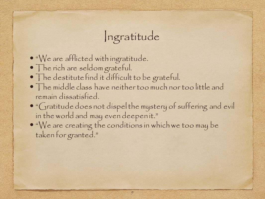 9 We are afflicted with ingratitude. The rich are seldom grateful.