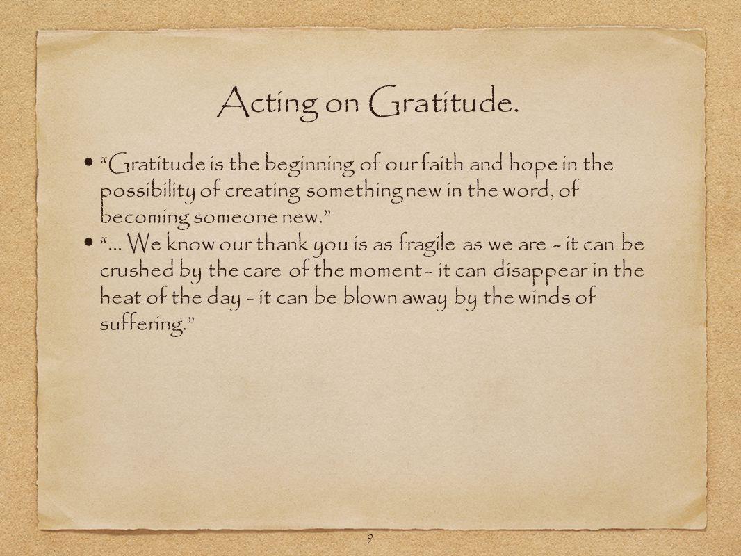 9 Gratitude is the beginning of our faith and hope in the possibility of creating something new in the word, of becoming someone new. ...