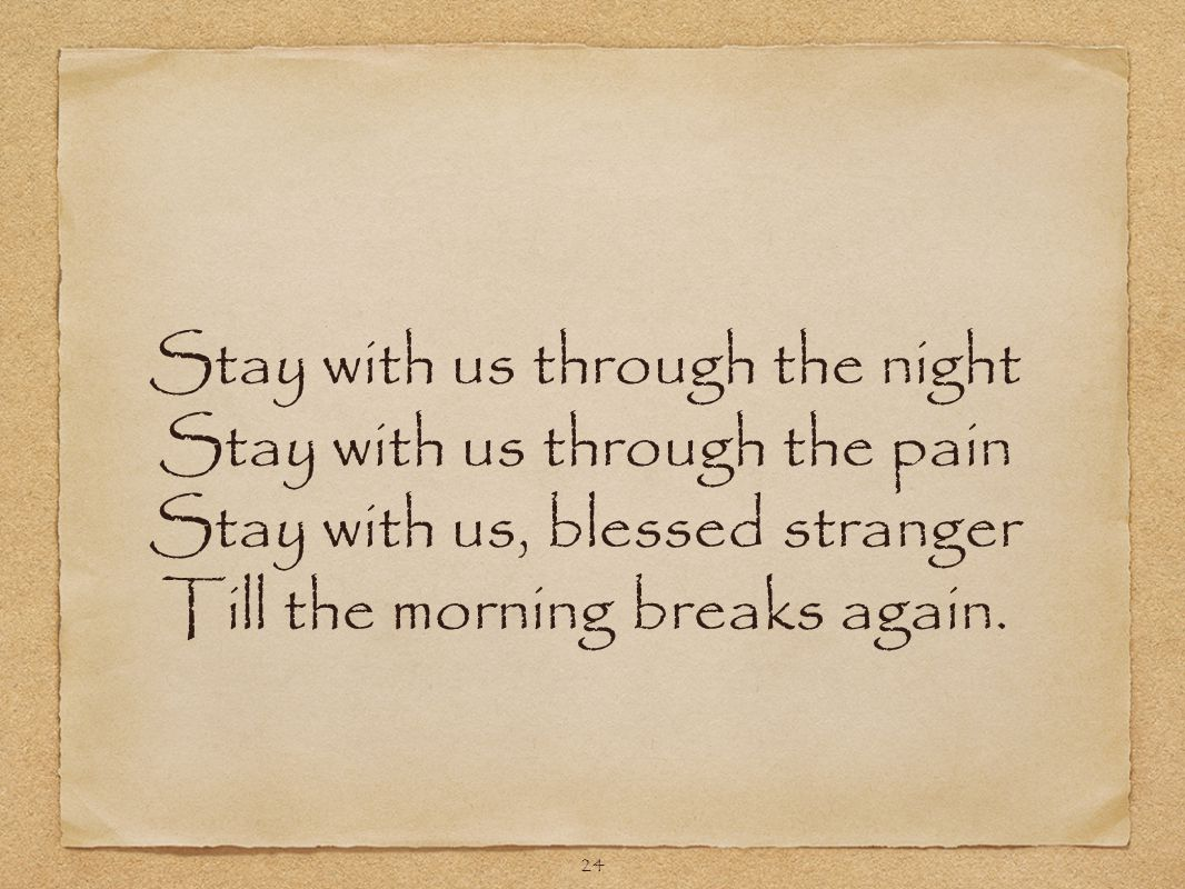 24 Stay with us through the night Stay with us through the pain Stay with us, blessed stranger Till the morning breaks again.