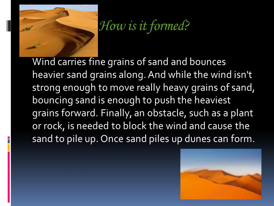How is it formed. Wind carries fine grains of sand and bounces heavier sand grains along.
