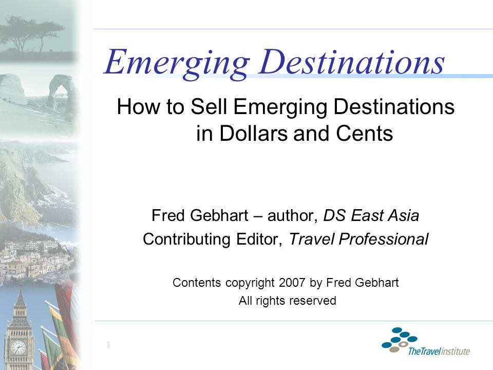 1 Emerging Destinations How to Sell Emerging Destinations in Dollars and Cents Fred Gebhart – author, DS East Asia Contributing Editor, Travel Professional Contents copyright 2007 by Fred Gebhart All rights reserved