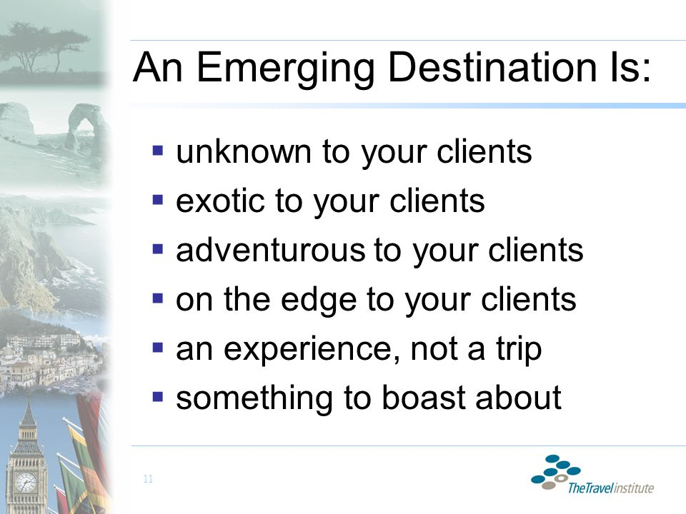 11 An Emerging Destination Is:  unknown to your clients  exotic to your clients  adventurous to your clients  on the edge to your clients  an experience, not a trip  something to boast about