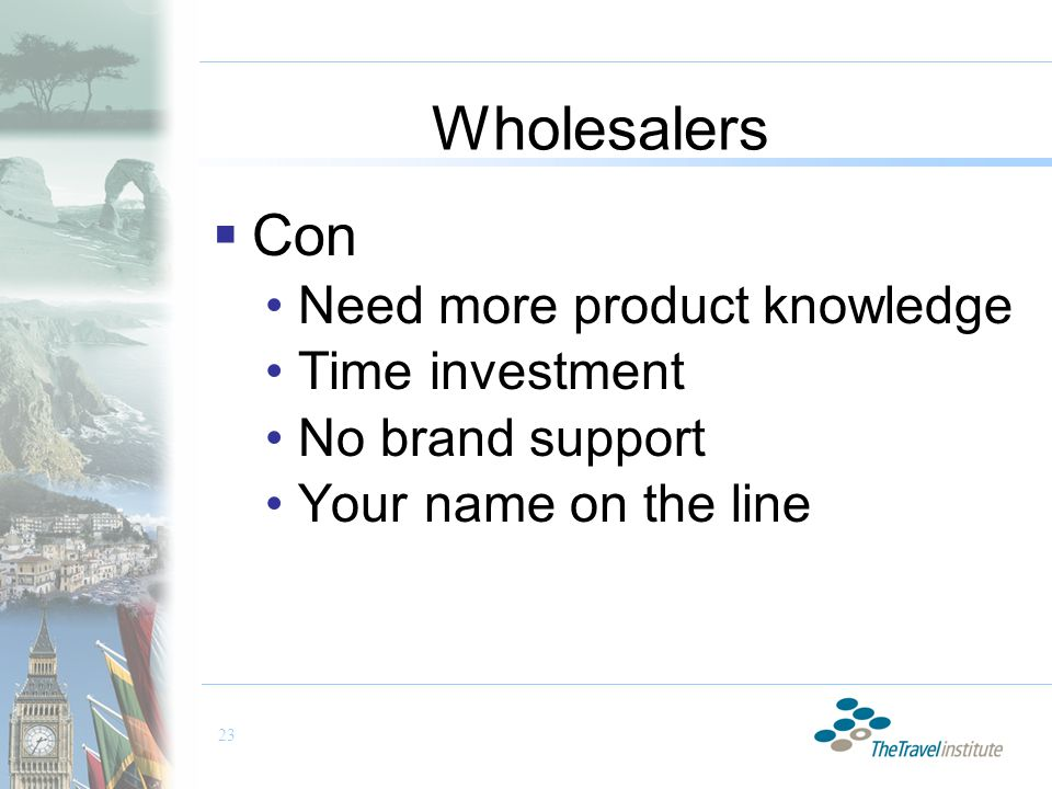 23 Wholesalers  Con Need more product knowledge Time investment No brand support Your name on the line