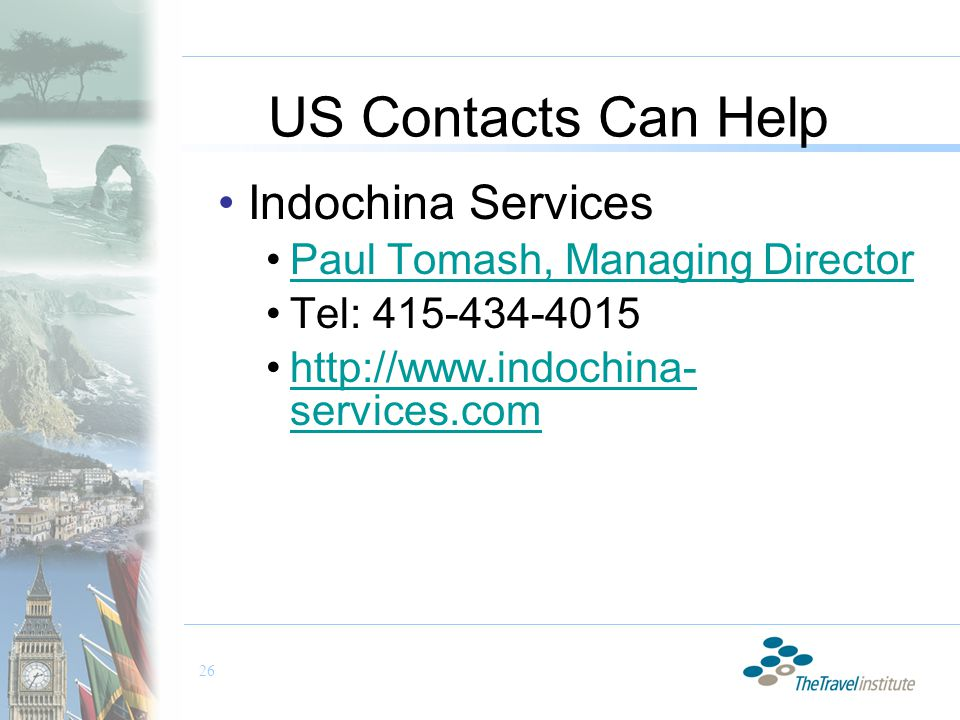26 US Contacts Can Help Indochina Services Paul Tomash, Managing Director Tel: 415-434-4015 http://www.indochina- services.comhttp://www.indochina- services.com