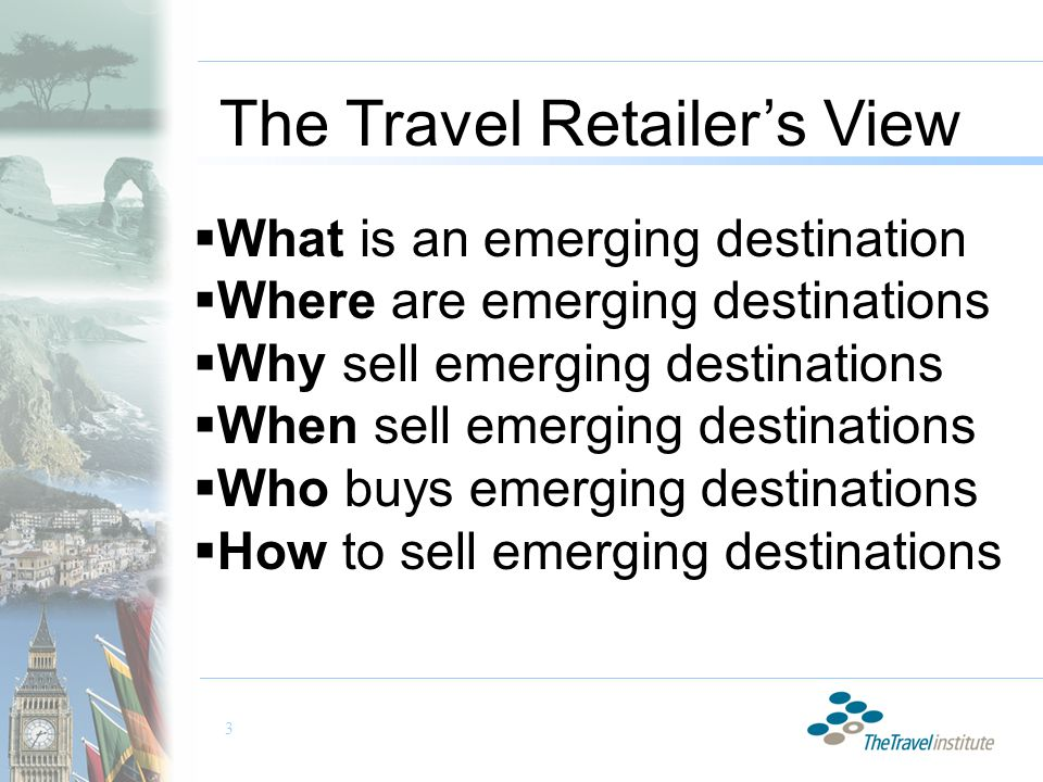 3 The Travel Retailer's View  What is an emerging destination  Where are emerging destinations  Why sell emerging destinations  When sell emerging destinations  Who buys emerging destinations  How to sell emerging destinations