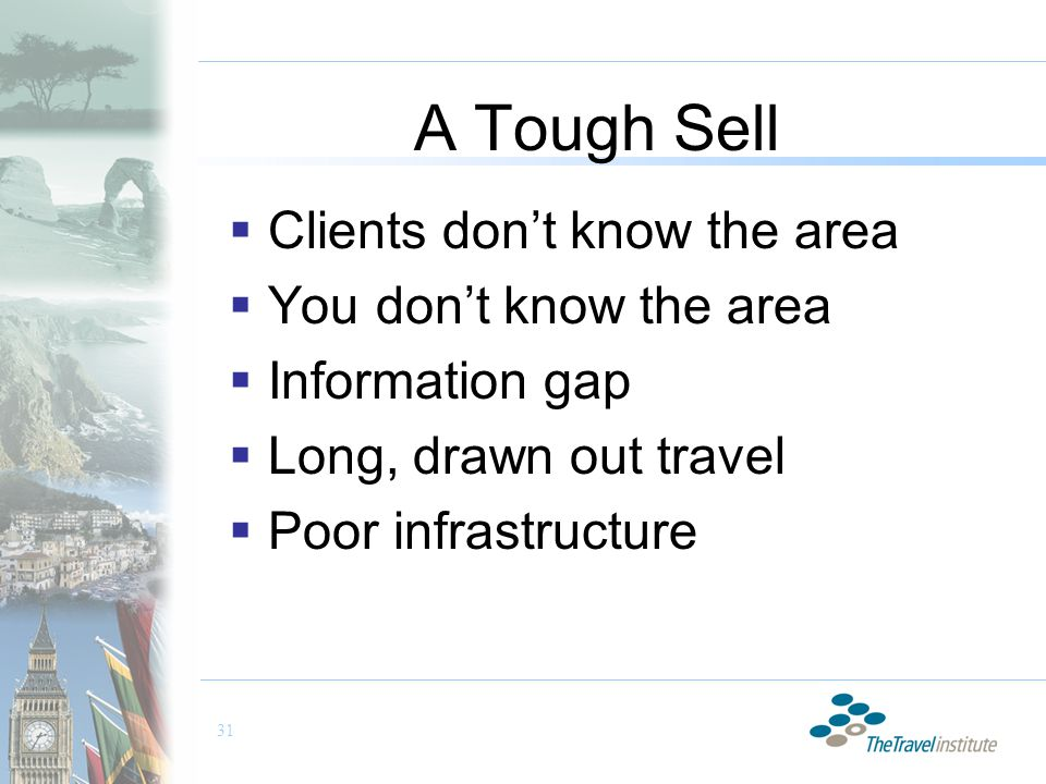 31 A Tough Sell  Clients don't know the area  You don't know the area  Information gap  Long, drawn out travel  Poor infrastructure