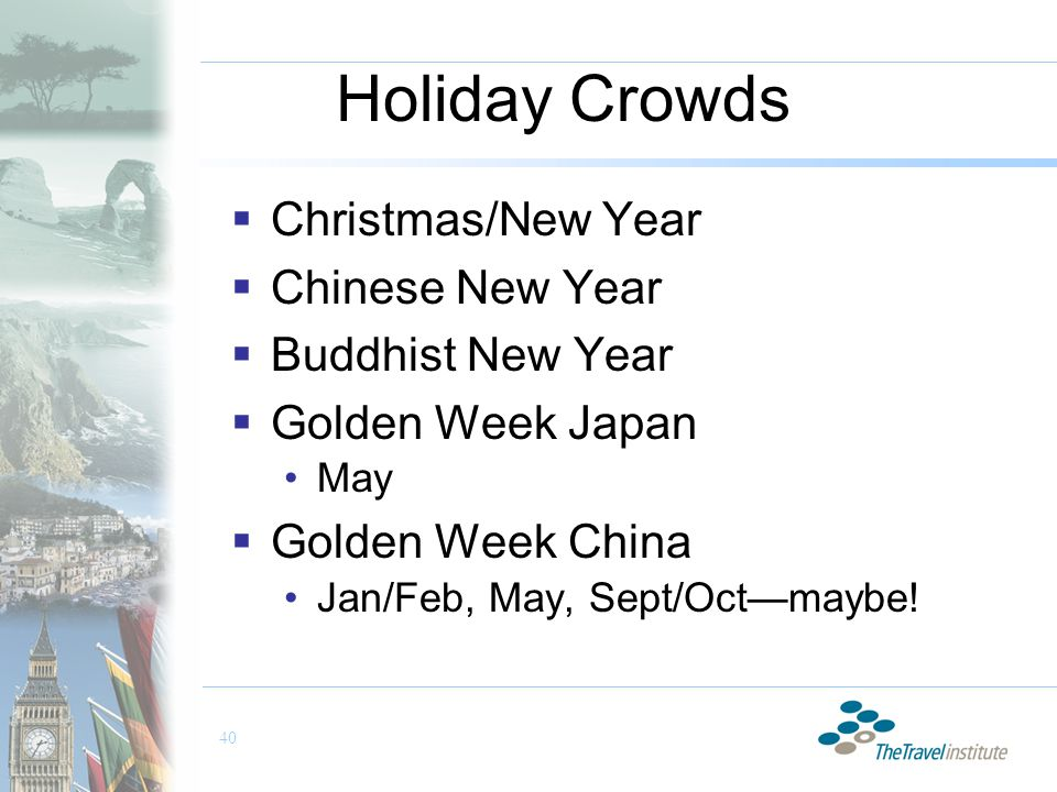 40 Holiday Crowds  Christmas/New Year  Chinese New Year  Buddhist New Year  Golden Week Japan May  Golden Week China Jan/Feb, May, Sept/Oct—maybe!