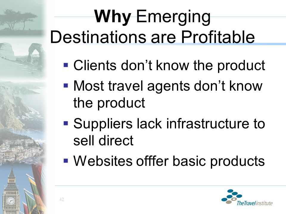 42 Why Emerging Destinations are Profitable  Clients don't know the product  Most travel agents don't know the product  Suppliers lack infrastructure to sell direct  Websites offfer basic products