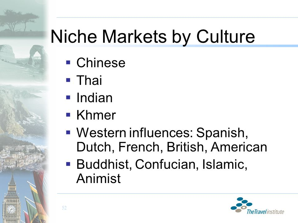 52 Niche Markets by Culture  Chinese  Thai  Indian  Khmer  Western influences: Spanish, Dutch, French, British, American  Buddhist, Confucian, Islamic, Animist