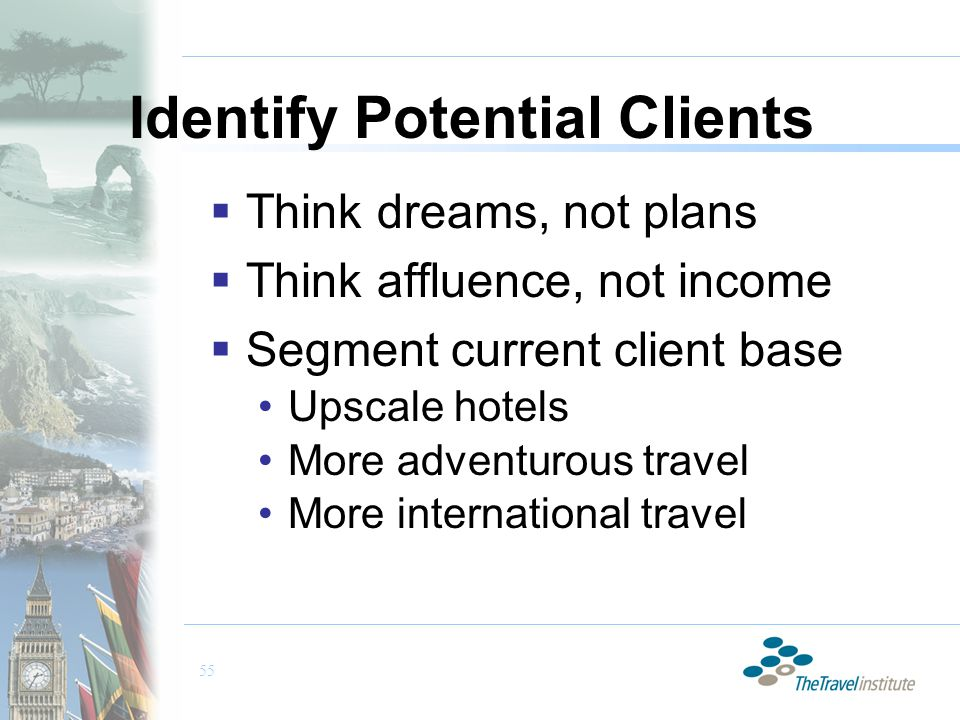 55 Identify Potential Clients  Think dreams, not plans  Think affluence, not income  Segment current client base Upscale hotels More adventurous travel More international travel
