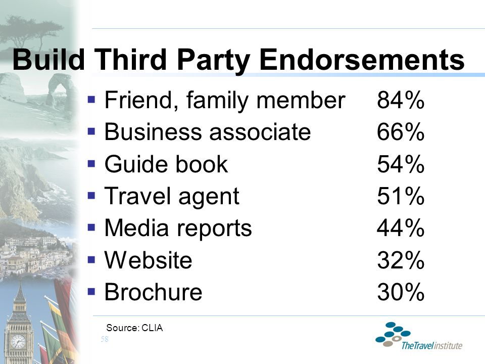 58 Build Third Party Endorsements  Friend, family member84%  Business associate66%  Guide book54%  Travel agent51%  Media reports44%  Website32%  Brochure30% Source: CLIA