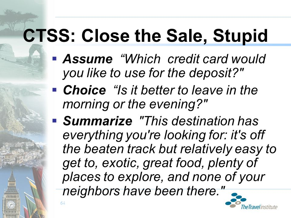 64 CTSS: Close the Sale, Stupid  Assume Which credit card would you like to use for the deposit  Choice Is it better to leave in the morning or the evening  Summarize This destination has everything you re looking for: it s off the beaten track but relatively easy to get to, exotic, great food, plenty of places to explore, and none of your neighbors have been there.