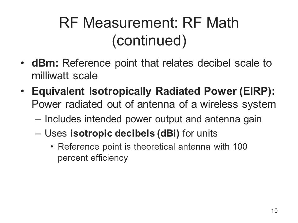 10 RF Measurement: RF Math (continued) dBm: Reference point that relates decibel scale to milliwatt scale Equivalent Isotropically Radiated Power (EIRP): Power radiated out of antenna of a wireless system –Includes intended power output and antenna gain –Uses isotropic decibels (dBi) for units Reference point is theoretical antenna with 100 percent efficiency
