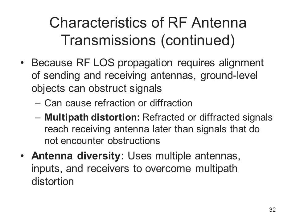 32 Characteristics of RF Antenna Transmissions (continued) Because RF LOS propagation requires alignment of sending and receiving antennas, ground-level objects can obstruct signals –Can cause refraction or diffraction –Multipath distortion: Refracted or diffracted signals reach receiving antenna later than signals that do not encounter obstructions Antenna diversity: Uses multiple antennas, inputs, and receivers to overcome multipath distortion