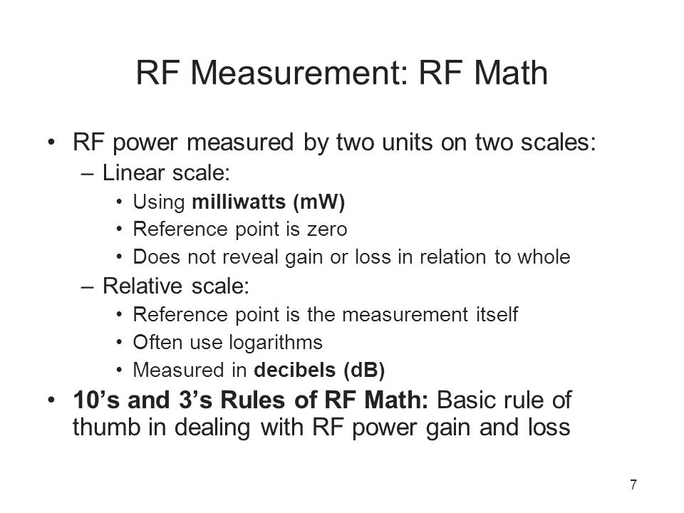 7 RF Measurement: RF Math RF power measured by two units on two scales: –Linear scale: Using milliwatts (mW) Reference point is zero Does not reveal gain or loss in relation to whole –Relative scale: Reference point is the measurement itself Often use logarithms Measured in decibels (dB) 10's and 3's Rules of RF Math: Basic rule of thumb in dealing with RF power gain and loss