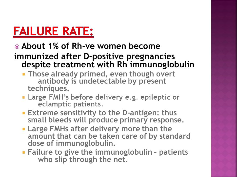  About 1% of Rh-ve women become immunized after D-positive pregnancies despite treatment with Rh immunoglobulin  Those already primed, even though overt antibody is undetectable by present techniques.