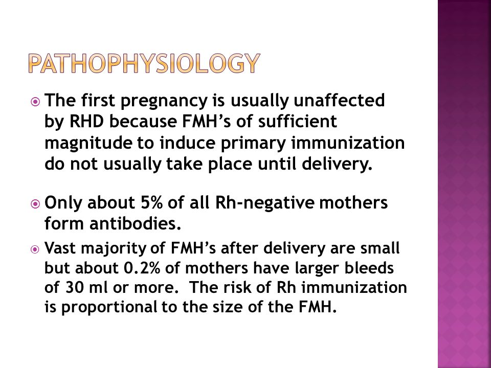  The first pregnancy is usually unaffected by RHD because FMH's of sufficient magnitude to induce primary immunization do not usually take place until delivery.
