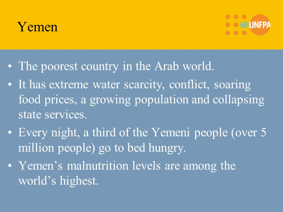 Yemen The poorest country in the Arab world. It has extreme water scarcity, conflict, soaring food prices, a growing population and collapsing state s