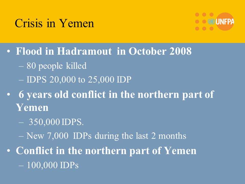 Crisis in Yemen Flood in Hadramout in October 2008 –80 people killed –IDPS 20,000 to 25,000 IDP 6 years old conflict in the northern part of Yemen – 3