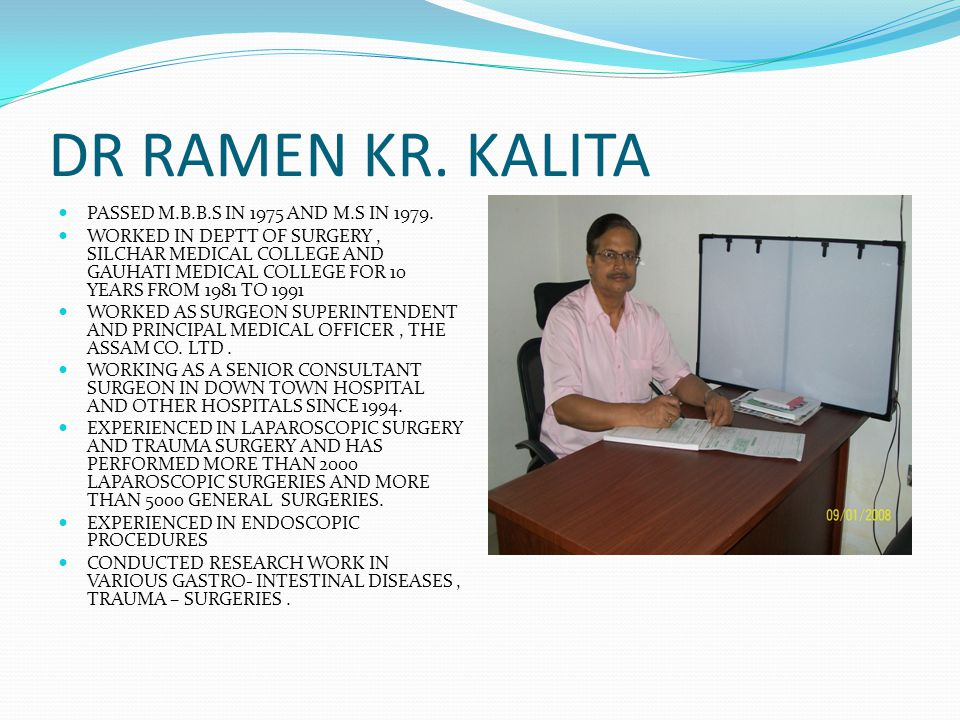 DR RAMEN KR. KALITA PASSED M.B.B.S IN 1975 AND M.S IN 1979. WORKED IN DEPTT OF SURGERY, SILCHAR MEDICAL COLLEGE AND GAUHATI MEDICAL COLLEGE FOR 10 YEA